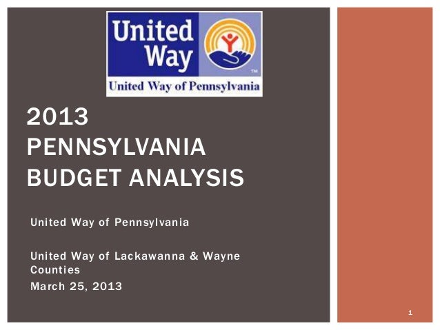 2013PENNSYLVANIABUDGET ANALYSISUnited Way of PennsylvaniaUnited Way of Lackawanna & WayneCountiesMarch 25, 2013           ...