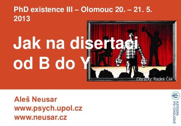 Aleš Neusarwww.psych.upol.czwww.neusar.czPhD existence III – Olomouc 20. – 21. 5.2013Obrázky: Radek ČákJak na disertaciod ...