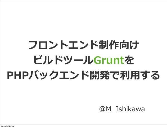 フロントエンド制作向け ビルドツールGruntを PHPバックエンド開発で利利⽤用する @M_̲Ishikawa 2013/9/24 (火)