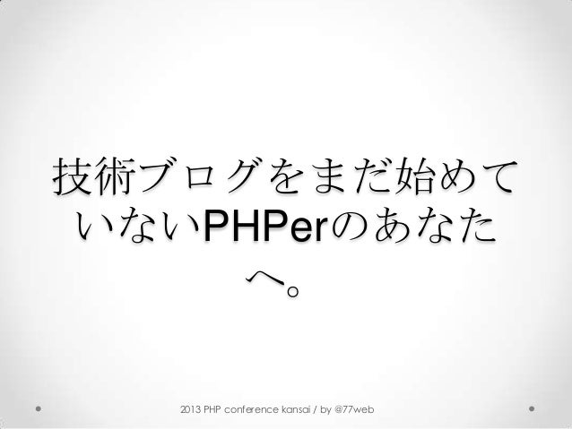 技術ブログをまだ始めていないPHPerのあなたへ。2013 PHP conference kansai / by @77web
