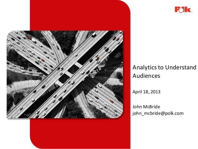 Analytics to UnderstandAudiencesApril 18, 2013John McBridejohn_mcbride@polk.com