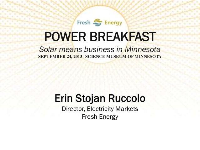 POWER BREAKFAST Solar means business in Minnesota SEPTEMBER 24, 2013 | SCIENCE MUSEUM OF MINNESOTA Erin Stojan Ruccolo Dir...