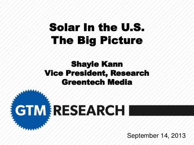 Solar In the U.S. The Big Picture Shayle Kann Vice President, Research Greentech Media September 14, 2013