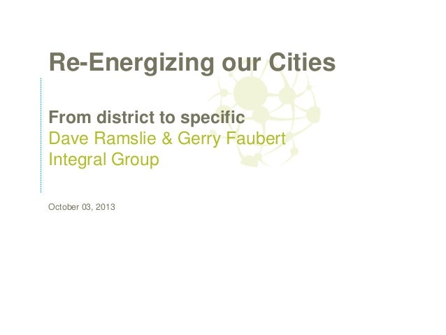 Re-Energizing our Cities From district to specific Dave Ramslie & Gerry Faubert Integral Group October 03, 2013