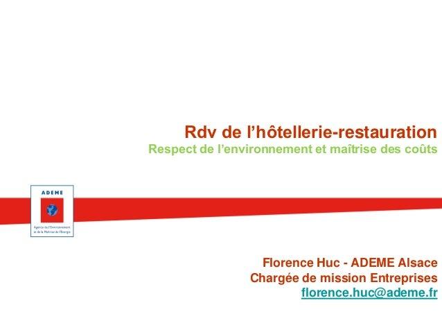 Rdv de l'hôtellerie-restauration Respect de l'environnement et maîtrise des coûts  Florence Huc - ADEME Alsace Chargée de ...