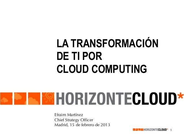 LA TRANSFORMACIÓNDE TI PORCLOUD COMPUTINGEfraim MartínezChief Strategy OfficerMadrid, 15 de febrero de 2013                ...