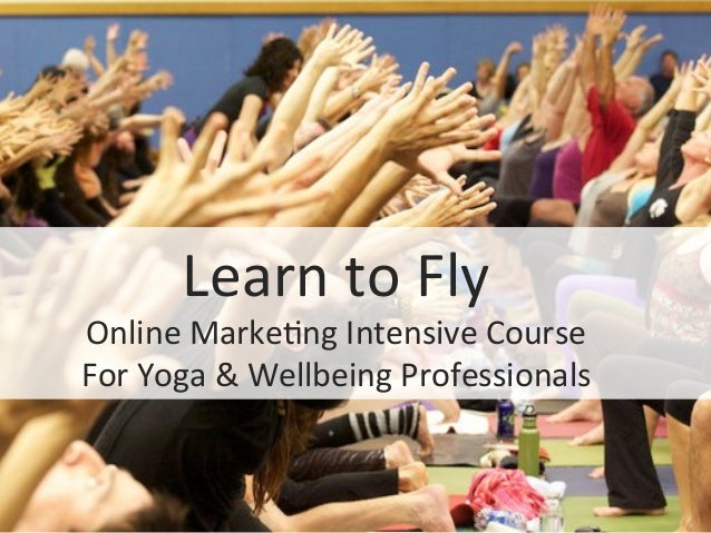 Learn	  to	  Fly	  Online	  Marke0ng	  Intensive	  Course	  For	  Yoga	  &	  Wellbeing	  Professionals