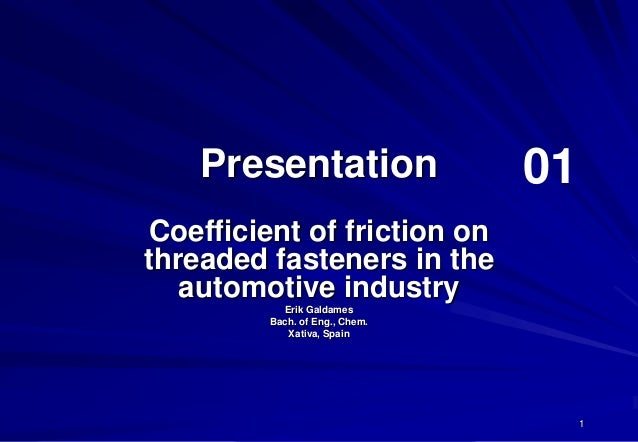 1PresentationCoefficient of friction onthreaded fasteners in theautomotive industryErik GaldamesBach. of Eng., Chem.Xativa...