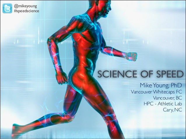 @mikeyoung #speedscience  SCIENCE OF SPEED! Mike Young, PhD! Vancouver Whitecaps FC! Vancouver, BC! HPC - Athletic Lab! Ca...