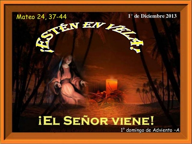 Mateo 24, 37-44  1° de Diciembre 2013  1° domingo de Adviento –A