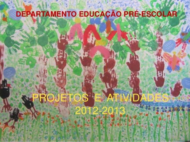 PROJETOS E ATIVIDADES 2011-2011 DEPARTAMENTO EDUCAÇÃO PRÉ-ESCOLAR PROJETOS E ATIVIDADES 2012-2013
