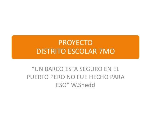"""PROYECTO  DISTRITO ESCOLAR 7MO """"UN BARCO ESTA SEGURO EN ELPUERTO PERO NO FUE HECHO PARA         ESO"""" W.Shedd"""