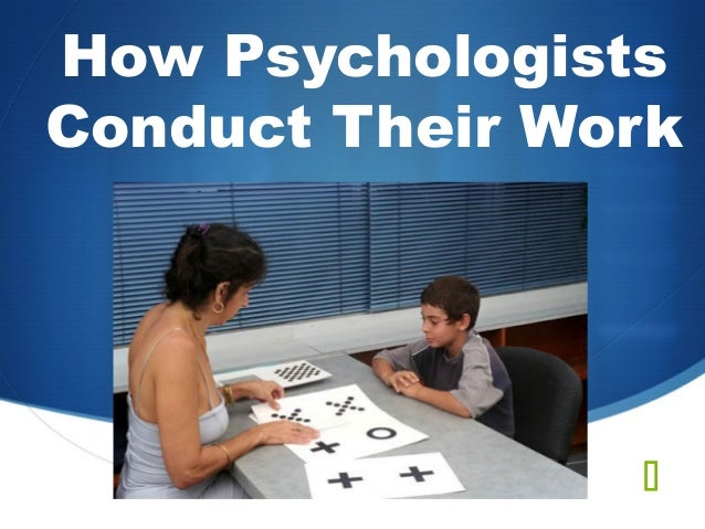 How PsychologistsConduct Their Work                