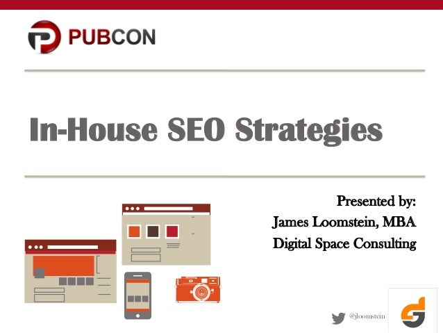 In-House SEO Strategies Presented by: James Loomstein, MBA Digital Space Consulting  @jloomstein