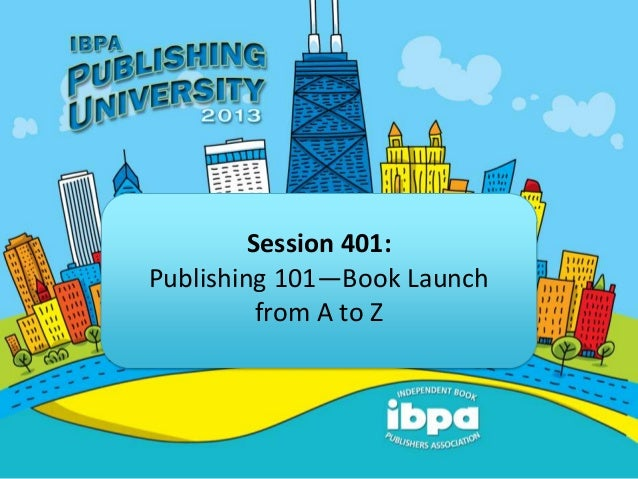 Session 401:Publishing 101—Book Launchfrom A to Z