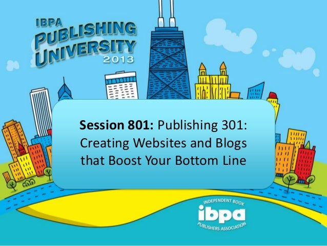 Session 801: Publishing 301:Creating Websites and Blogsthat Boost Your Bottom Line