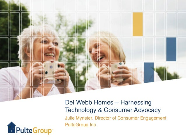 Del Webb Homes – HarnessingTechnology & Consumer AdvocacyJulie Mynster, Director of Consumer EngagementPulteGroup,Inc