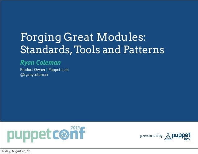 Forging Great Modules: Standards,Tools and Patterns Ryan Coleman Product Owner | Puppet Labs @ryanycoleman Friday, August ...