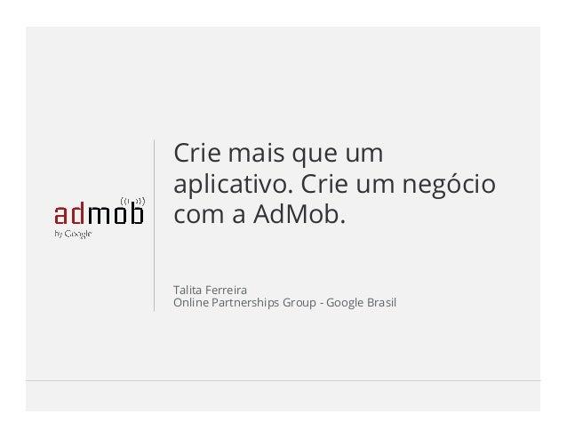 Google Confidential and ProprietaryGoogle Confidential and Proprietary Crie mais que um aplicativo. Crie um negócio com a Ad...