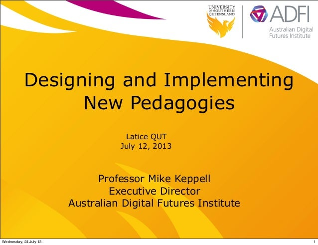 Designing and Implementing New Pedagogies Latice QUT July 12, 2013 Professor Mike Keppell Executive Director Australian Di...