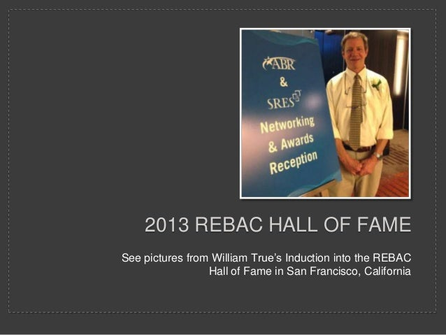 2013 REBAC HALL OF FAME See pictures from William True's Induction into the REBAC Hall of Fame in San Francisco, Californi...
