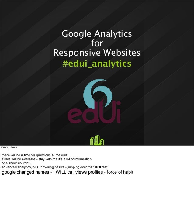 Google Analytics for Responsive Websites #edui_analytics  Monday, Nov 4  there will be a time for questions at the end sli...