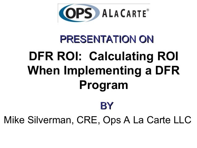 PRESENTATION ON    DFR ROI: Calculating ROI    When Implementing a DFR           Program                    BYMike Silverm...