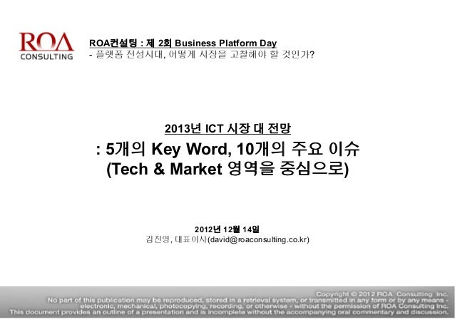 ROA컨설팅 : 제 2회 Business Platform Day - 플랫폼 전성시대, 어떻게 시장을 고찰해야 할 것인가? 2013년 ICT 시장 대 전망 : 5개의 Key Word, 10개의 주요 이슈 (Tech & M...