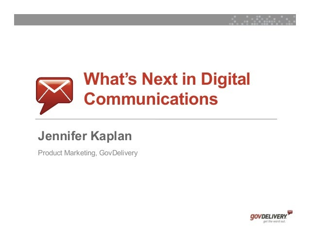 What's Next in Digital                 Communications    Jennifer Kaplan    Product Marketing, GovDelivery1