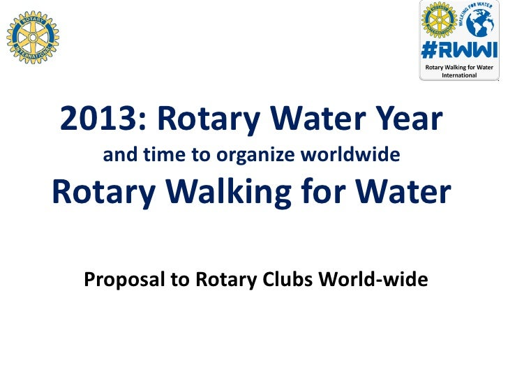 2013: Rotary Water Year   and time to organize worldwideRotary Walking for Water Proposal to Rotary Clubs World-wide