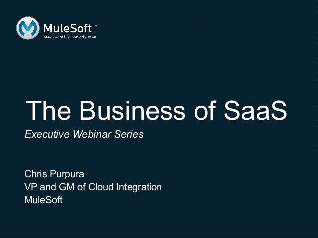 The Business of SaaSExecutive Webinar SeriesChris PurpuraVP and GM of Cloud IntegrationMuleSoft