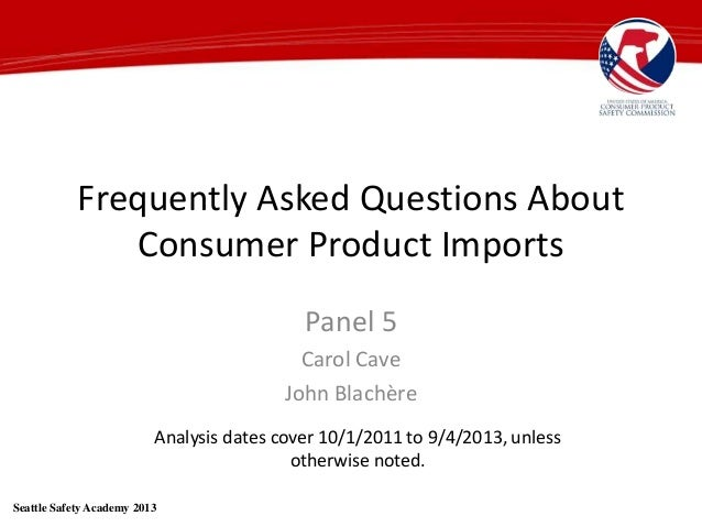 Frequently Asked Questions About Consumer Product Imports Panel 5 Carol Cave John Blachère Seattle Safety Academy 2013 Ana...