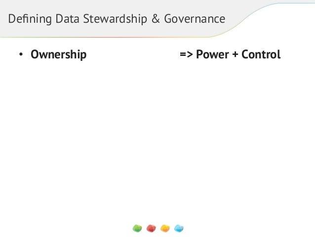 Defining Data Stewardship & Governance • Ownership +  => Power + Control