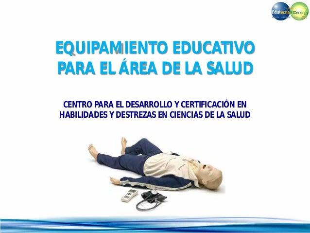 EQUIPAMIENTO EDUCATIVO PARA EL ÁREA DE LA SALUD CENTRO PARA EL DESARROLLO Y CERTIFICACIÓN EN HABILIDADES Y DESTREZAS EN CI...