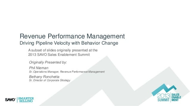 Revenue Performance Management Driving Pipeline Velocity with Behavior Change A subset of slides originally presented at t...
