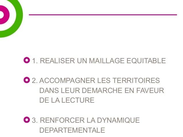 1. REALISER UN MAILLAGE EQUITABLE  2. ACCOMPAGNER LES TERRITOIRES  DANS LEUR DEMARCHE EN FAVEUR  DE LA LECTURE  3. RENFORC...