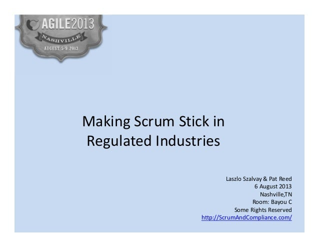Making Scrum Stick in Regulated Industries Laszlo Szalvay & Pat Reed 6 August 2013 Nashville,TN Room: Bayou C Some Rights ...