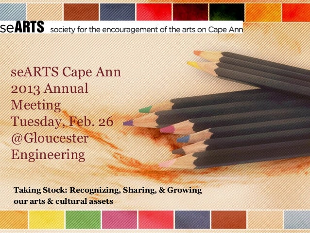 seARTS Cape Ann2013 AnnualMeetingTuesday, Feb. 26@GloucesterEngineeringTaking Stock: Recognizing, Sharing, & Growingour ar...