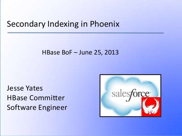 Secondary Indexing in PhoenixJesse YatesHBase CommitterSoftware EngineerHBase BoF – June 25, 2013