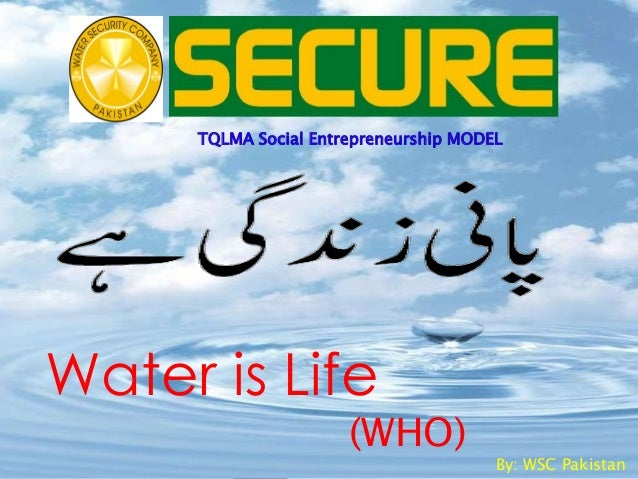 Water is Life(WHO)By: WSC PakistanTQLMA Social Entrepreneurship MODEL