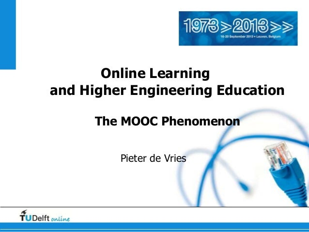 Online Learning and Higher Engineering Education The MOOC Phenomenon Pieter de Vries