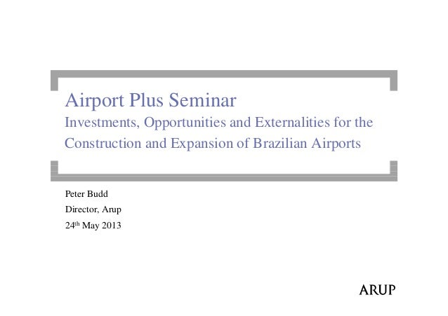 Airport Plus SeminarInvestments, Opportunities and Externalities for theConstruction and Expansion of Brazilian AirportsPe...