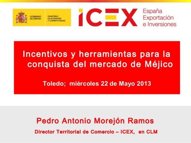 1Pedro Antonio Morejón RamosDirector Territorial de Comercio – ICEX, en CLMIncentivos y herramientas para laconquista del ...