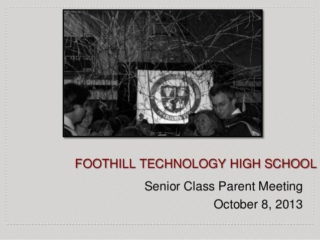 FOOTHILL TECHNOLOGY HIGH SCHOOL Senior Class Parent Meeting October 8, 2013