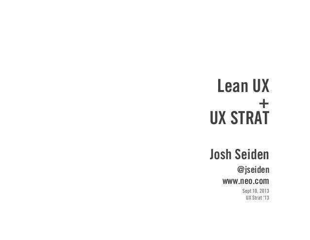 Lean UX + UX STRAT Josh Seiden @jseiden www.neo.com Sept 10, 2013 UX Strat '13