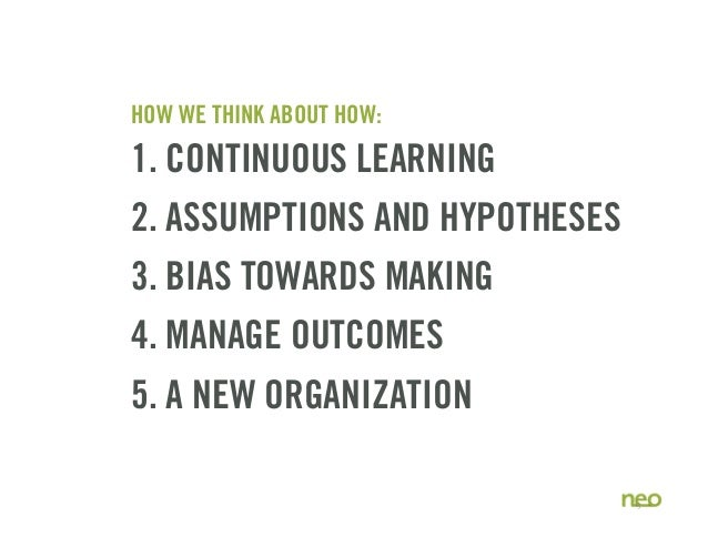 HOW WE THINK ABOUT HOW: 1. CONTINUOUS LEARNING 2. ASSUMPTIONS AND HYPOTHESES 3. BIAS TOWARDS MAKING 4. MANAGE OUTCOMES 5. ...