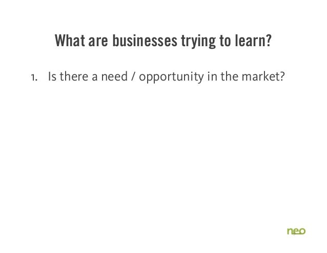What are businesses trying to learn? 1. Is there a need / opportunity in the market? 2. Will people buy my solution? 31