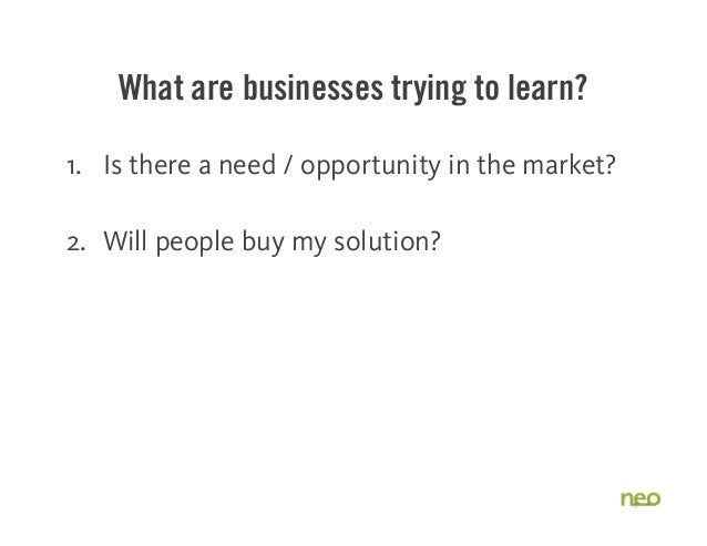 What are businesses trying to learn? 1. Is there a need / opportunity in the market? 2. Will people buy my solution? 3. Do...
