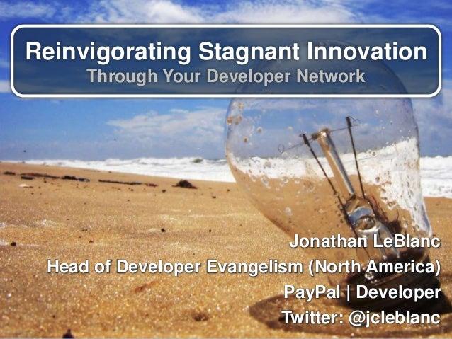 Reinvigorating Stagnant Innovation Through Your Developer Network Jonathan LeBlanc Head of Developer Evangelism (North Ame...