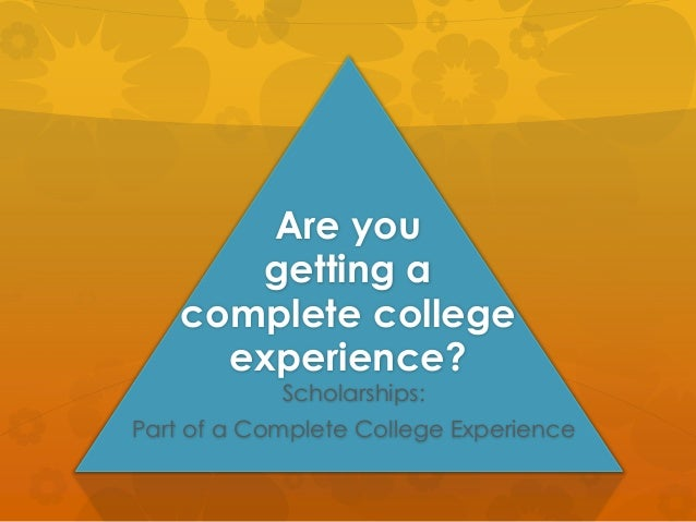 Are you getting a complete college experience? Scholarships: Part of a Complete College Experience